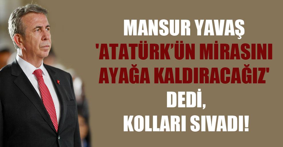 Mansur Yavaş 'Atatürk'ün mirasını ayağa kaldıracağız' dedi, kolları sıvadı!