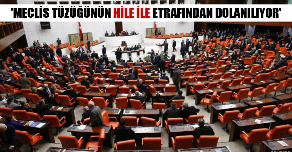 'Meclis tüzüğünün hile ile etrafından dolanılıyor'