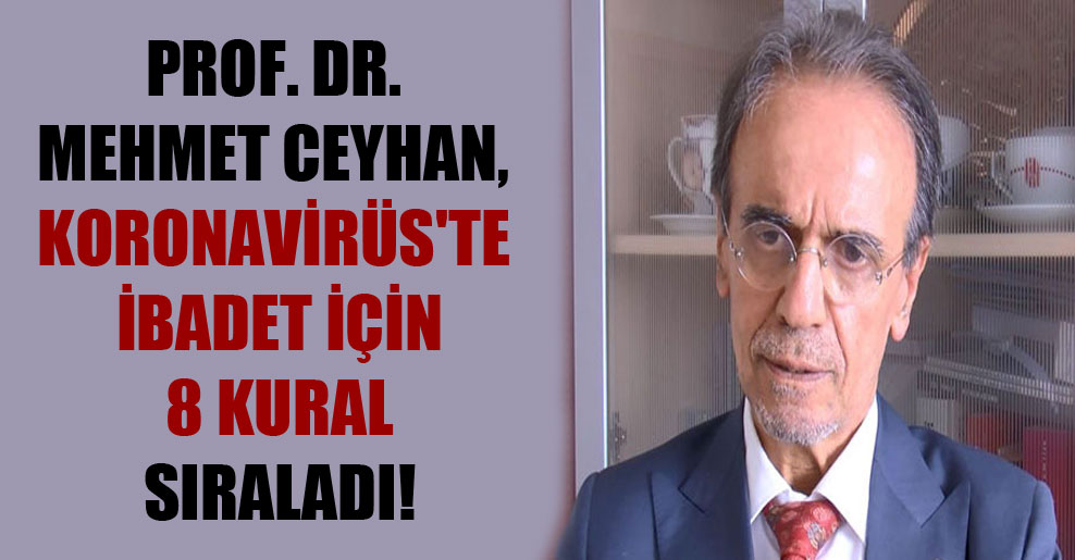 Prof. Dr. Mehmet Ceyhan, Koronavirüs'te ibadet için 8 kural sıraladı!