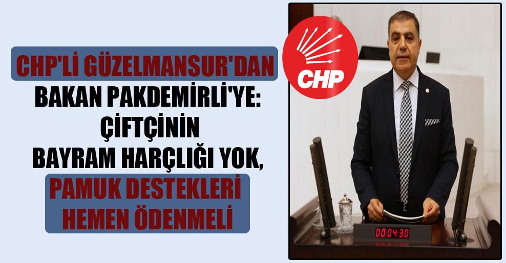 CHP'li Güzelmansur'dan Bakan Pakdemirli'ye: Çiftçinin bayram harçlığı yok, pamuk destekleri hemen ödenmeli