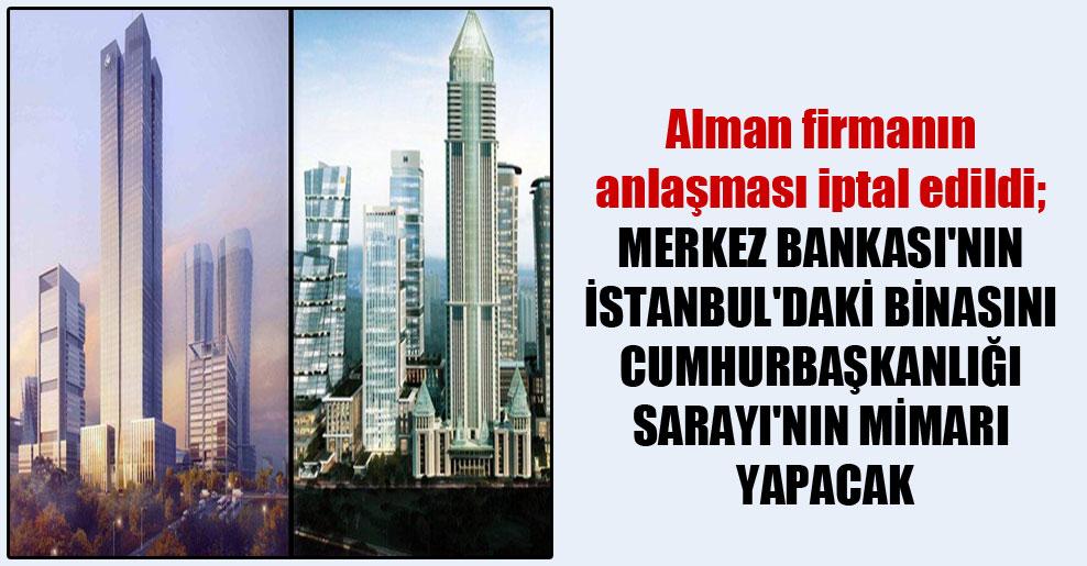Alman firmanın anlaşması iptal edildi; Merkez Bankası'nın İstanbul'daki binasını Cumhurbaşkanlığı Sarayı'nın mimarı yapacak