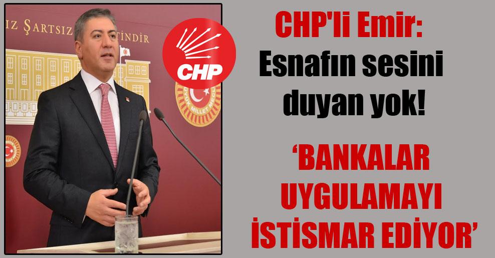 CHP'li Emir: Esnafın sesini duyan yok!