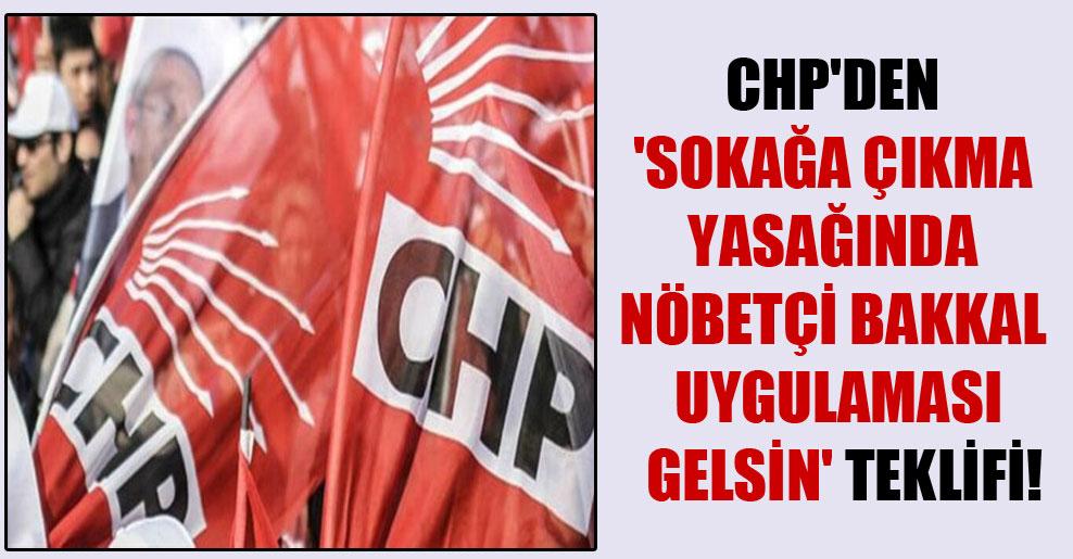 CHP'den 'sokağa çıkma yasağında nöbetçi bakkal uygulaması gelsin' teklifi!