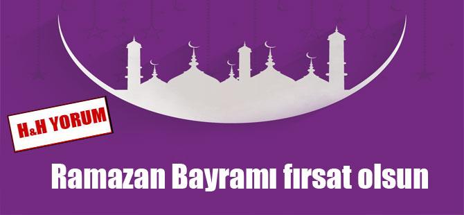 Ramazan Bayramı fırsat olsun