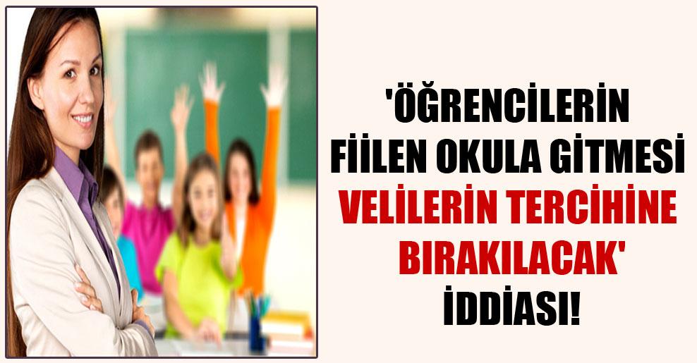 'Öğrencilerin fiilen okula gitmesi velilerin tercihine bırakılacak' iddiası!