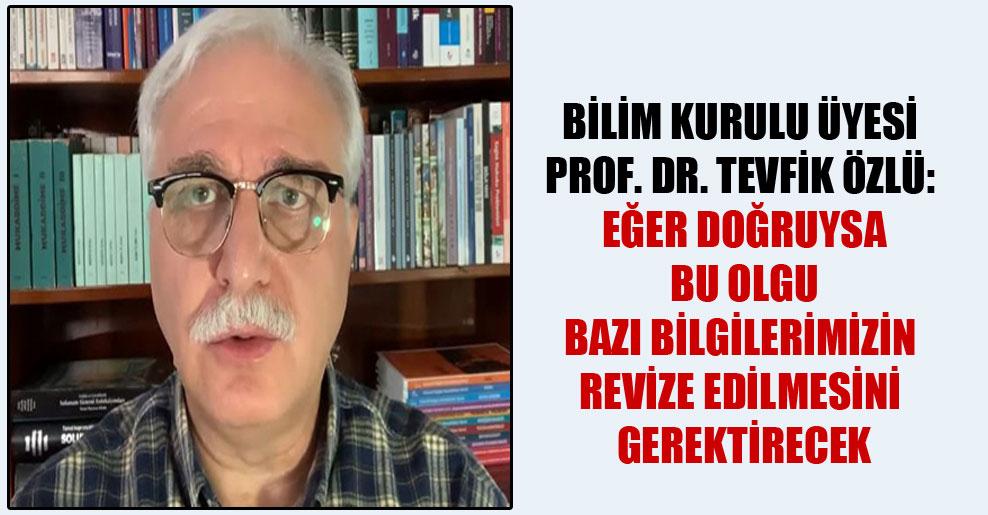Bilim Kurulu Üyesi Prof. Dr. Tevfik Özlü: Eğer doğruysa bu olgu bazı bilgilerimizin revize edilmesini gerektirecek