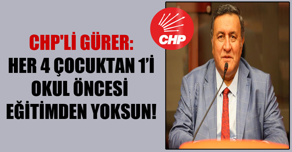CHP'li Gürer: Her 4 çocuktan 1'i okul öncesi eğitimden yoksun!