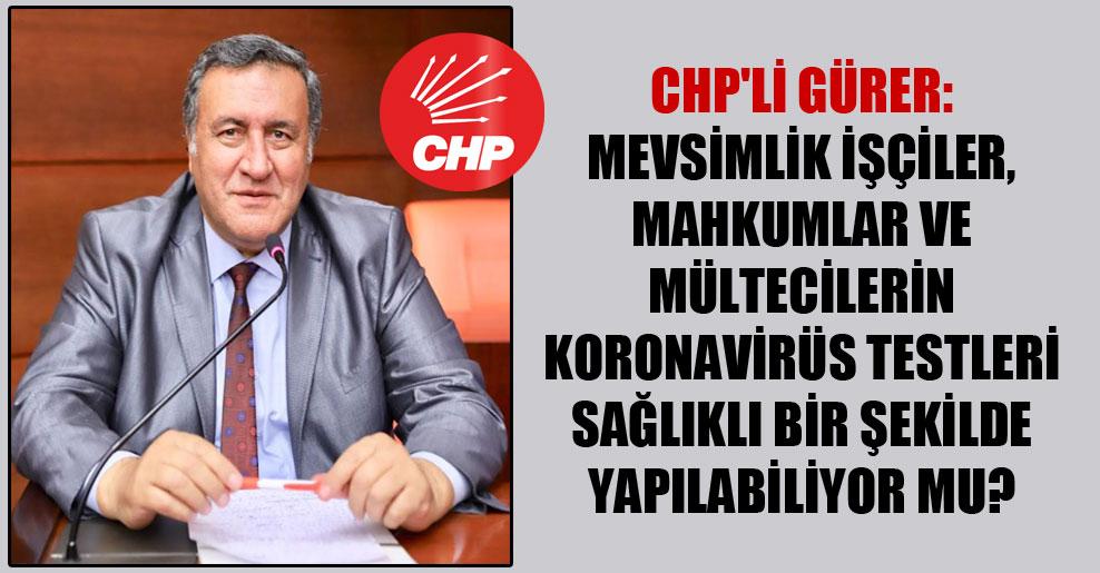 CHP'li Gürer: Mevsimlik işçiler, mahkumlar ve mültecilerin korona virüs testleri sağlıklı bir şekilde yapılabiliyor mu?