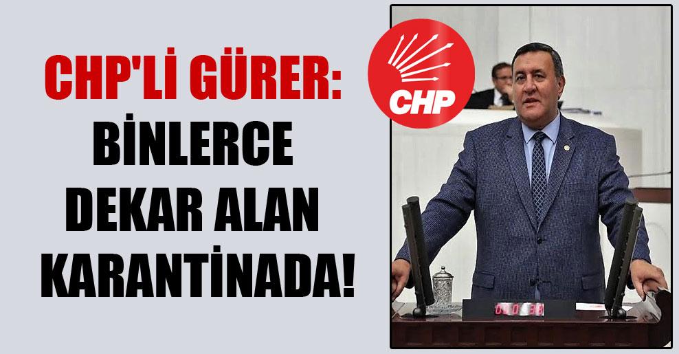 CHP'li Gürer: Binlerce dekar alan karantinada!