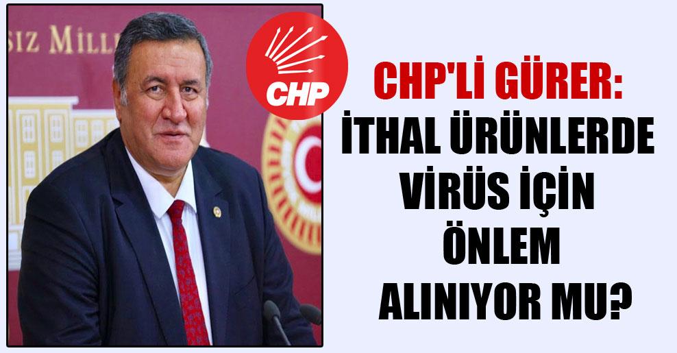 CHP'li Gürer: İthal ürünlerde virüs için önlem alınıyor mu?