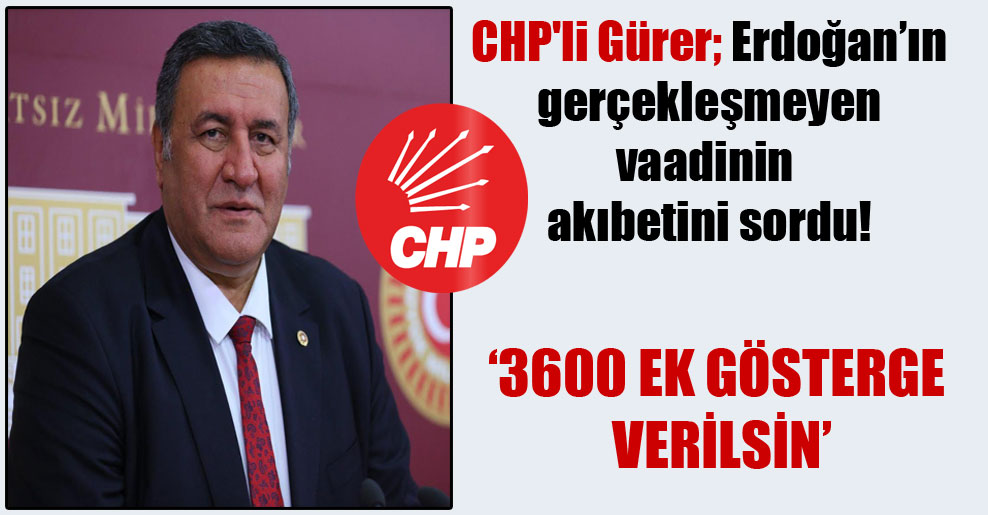 CHP'li Gürer; Erdoğan'ın gerçekleşmeyen vaadinin akıbetini sordu!