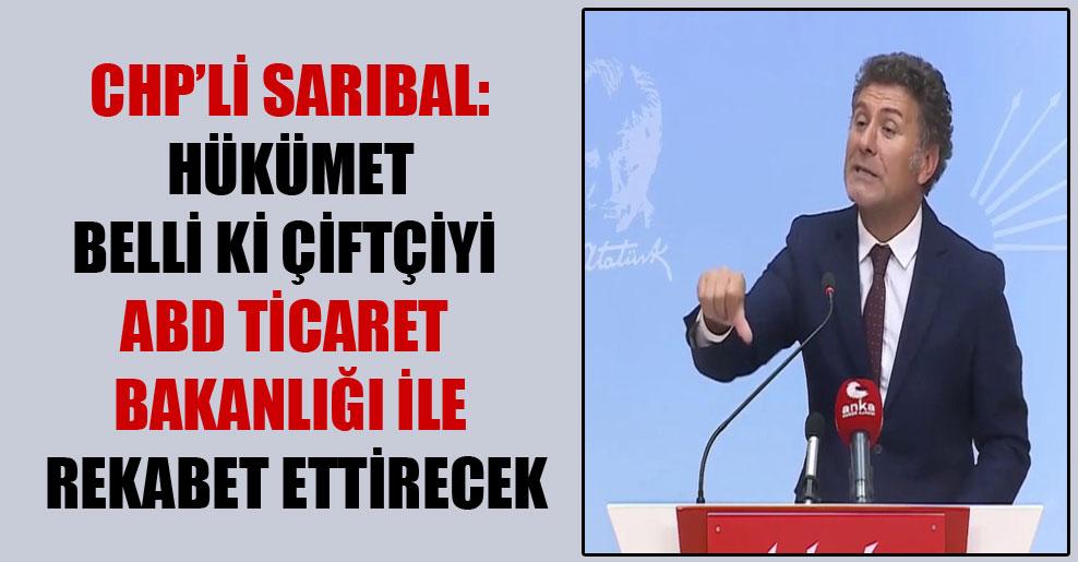 CHP'li Sarıbal: Hükümet belli ki çiftçiyi ABD Ticaret Bakanlığı ile rekabet ettirecek
