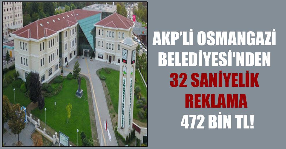 AKP'li Osmangazi Belediyesi'nden 32 saniyelik reklama 472 bin TL!