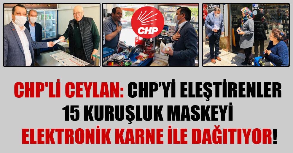 CHP'li Ceylan: CHP'yi eleştirenler 15 kuruşluk maskeyi elektronik karne ile dağıtıyor!