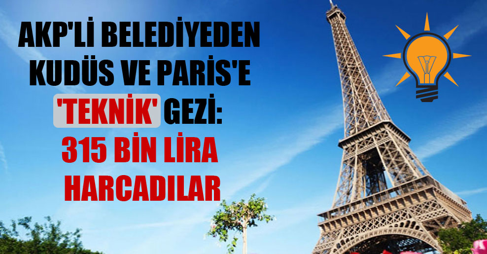 AKP'li belediyeden Kudüs ve Paris'e 'teknik' gezi: 315 bin lira harcadılar