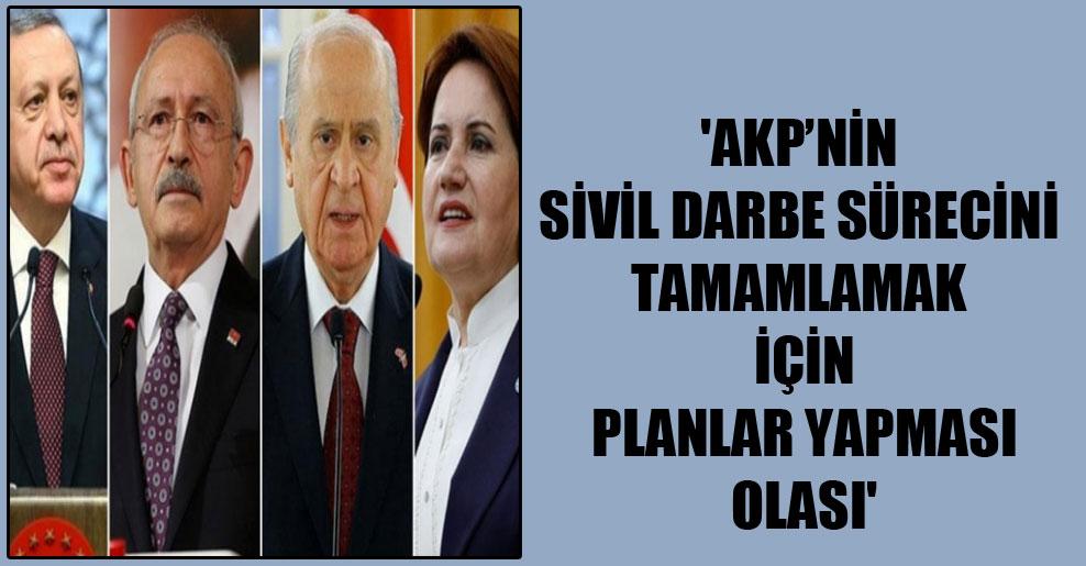 'AKP'nin sivil darbe sürecini tamamlamak için planlar yapması olası'