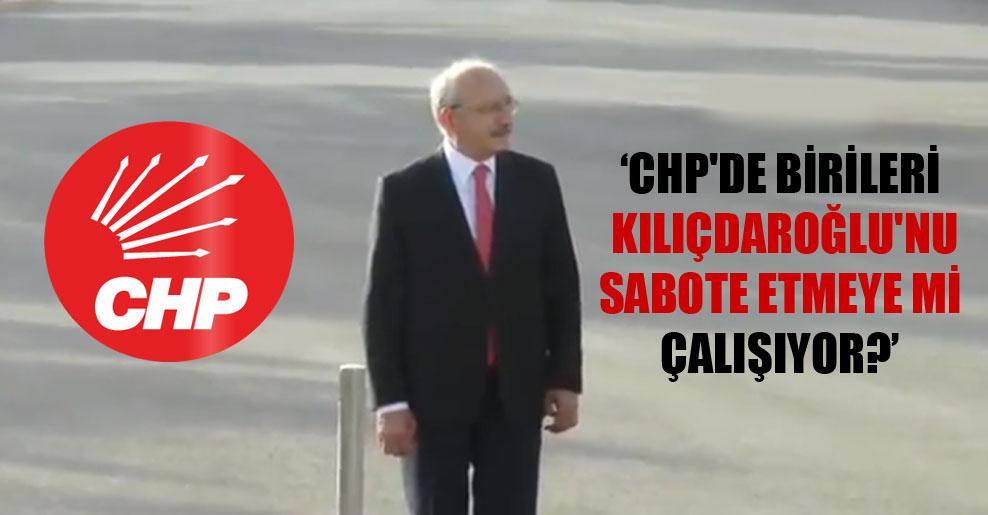 CHP'de birileri Kılıçdaroğlu'nu sabote etmeye mi çalışıyor?