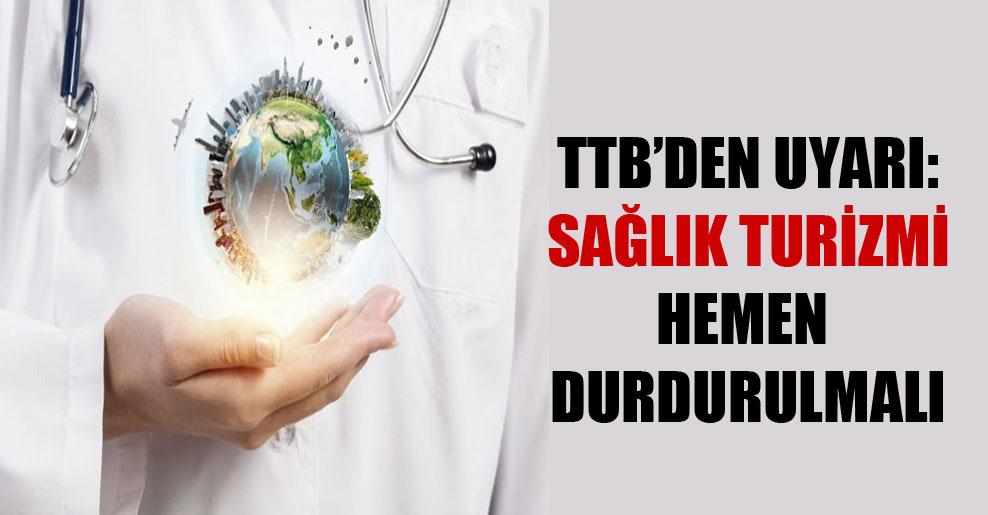 TTB'den uyarı: Sağlık turizmi hemen durdurulmalı