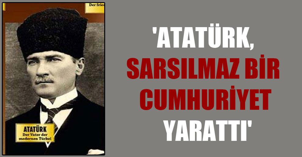 'Atatürk, sarsılmaz bir Cumhuriyet yarattı'