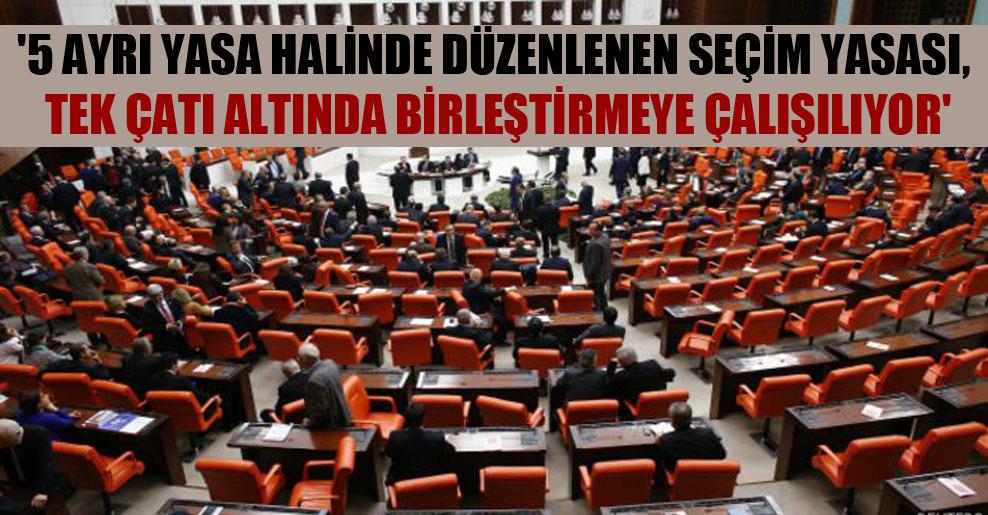 '5 ayrı yasa halinde düzenlenen seçim yasası, tek çatı altında birleştirmeye çalışılıyor'