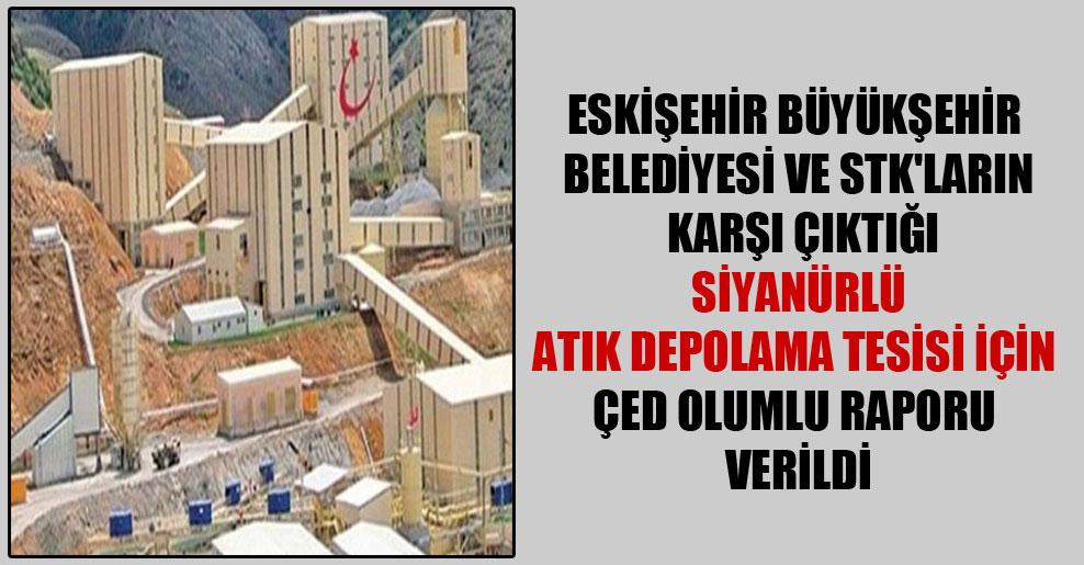 Eskişehir Büyükşehir Belediyesi ve STK'ların karşı çıktığı siyanürlü atık depolama tesisi için ÇED olumlu raporu verildi