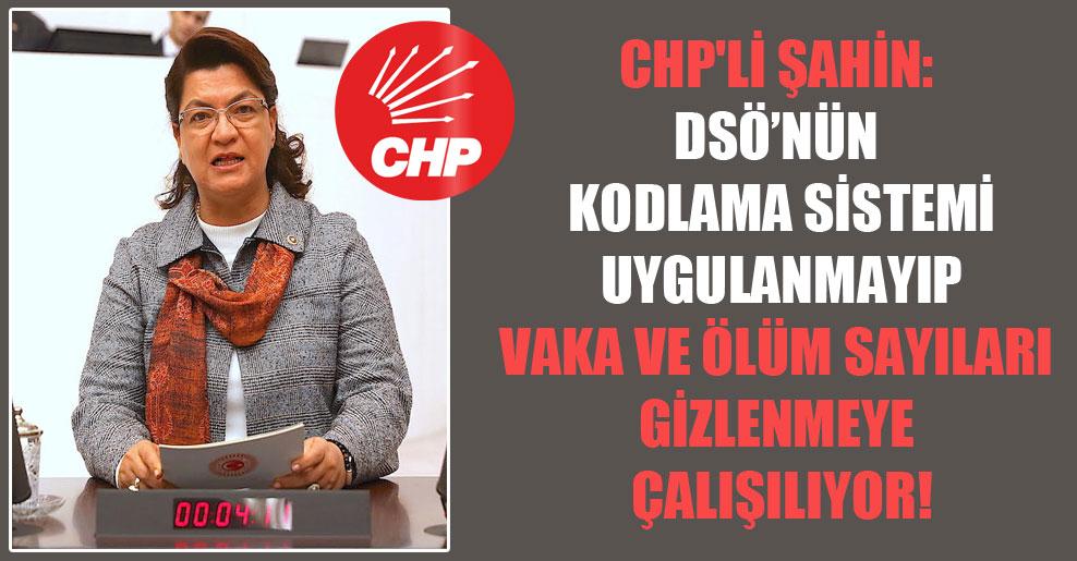 CHP'li Şahin: DSÖ'nün kodlama sistemi uygulanmayıp vaka ve ölüm sayıları gizlenmeye çalışılıyor!