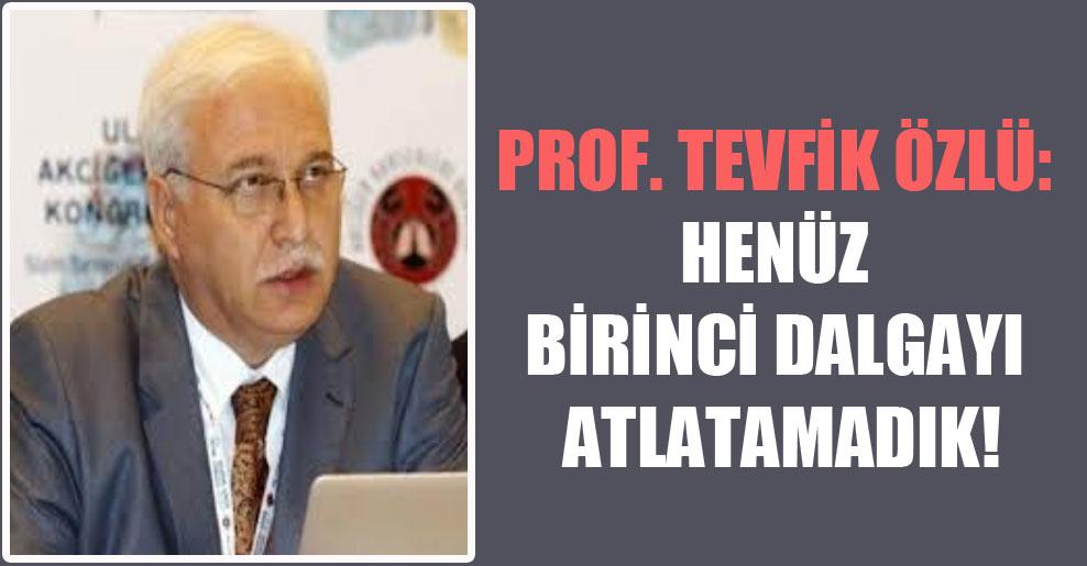 Prof. Tevfik Özlü: Henüz birinci dalgayı atlatamadık!
