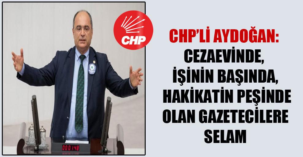 CHP'li Aydoğan: Cezaevinde, işinin başında, hakikatin peşinde olan gazetecilere selam