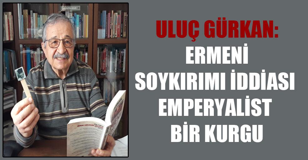 Uluç Gürkan: Ermeni Soykırımı iddiası emperyalist bir kurgu
