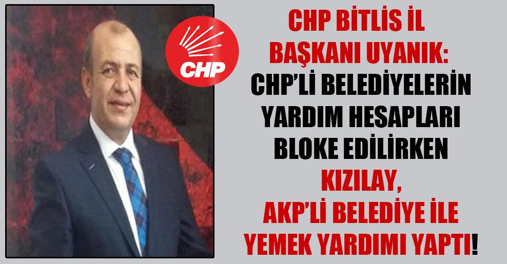 CHP Bitlis İl Başkanı Uyanık: CHP'li belediyelerin yardım hesapları bloke edilirken Kızılay, AKP'li belediye ile yemek yardımı yaptı!