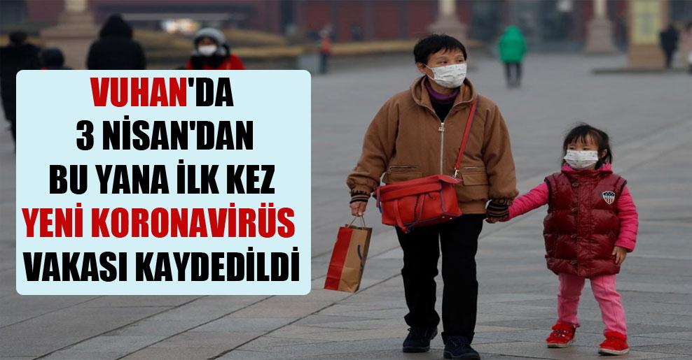 Vuhan'da 3 Nisan'dan bu yana ilk kez yeni Koronavirüs vakası kaydedildi