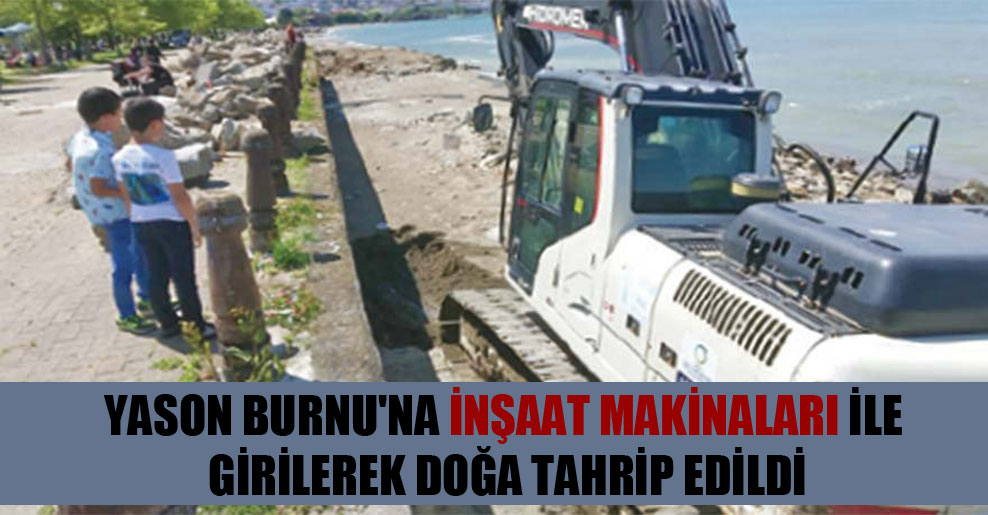 Yason Burnu'na inşaat makinaları ile girilerek doğa tahrip edildi