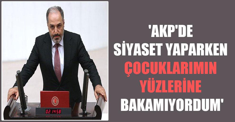 'AKP'de siyaset yaparken çocuklarımın yüzlerine bakamıyordum'