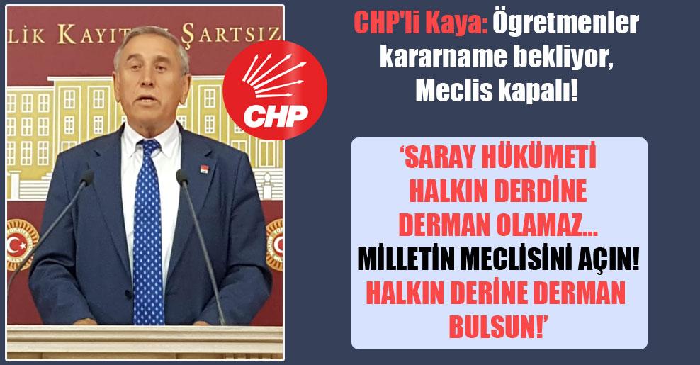 CHP'li Kaya: Ögretmenler kararname bekliyor, Meclis kapalı!