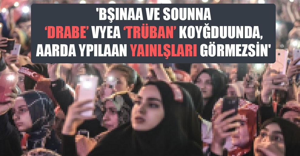 'Bşınaa ve sounna 'drabe' vyea 'trüban' koyğduunda, aarda ypılaan yaınlşları görmezsin'