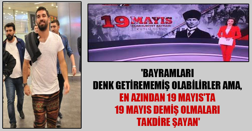 'Bayramları denk getirememiş olabilirler ama, en azından 19 Mayıs'ta 19 Mayıs demiş olmaları takdire şayan'