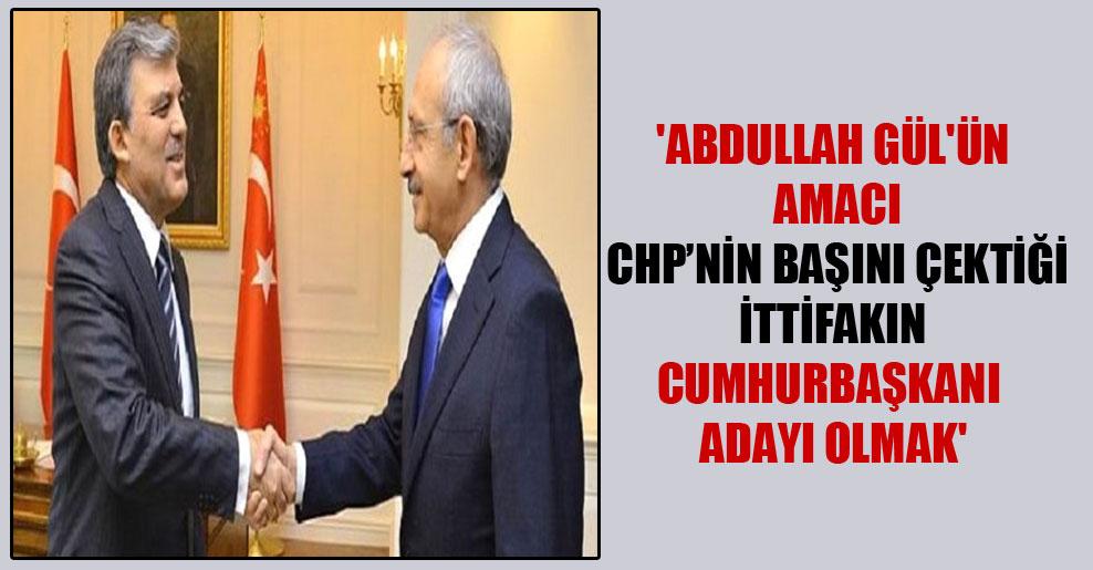 'Abdullah Gül'ün amacı CHP'nin başını çektiği ittifakın Cumhurbaşkanı adayı olmak'