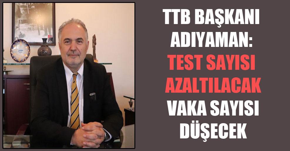 TTB Başkanı Adıyaman: Test sayısı azaltılacak vaka sayısı düşecek