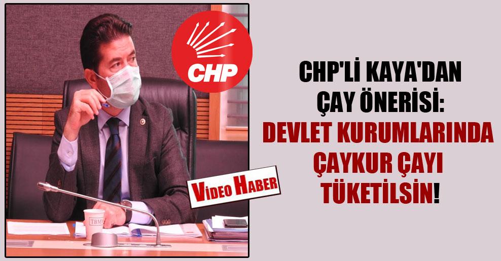 CHP'li Kaya'dan çay önerisi: Devlet kurumlarında ÇAYKUR çayı tüketilsin!