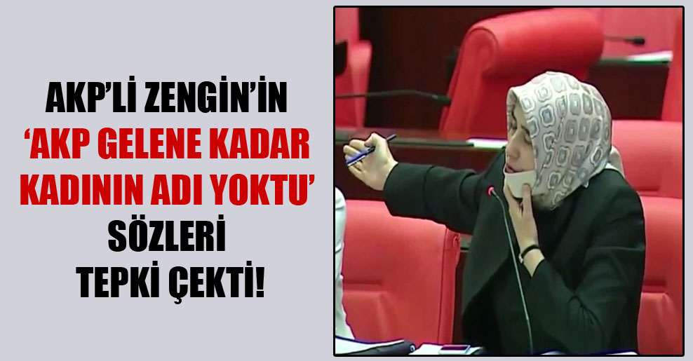 AKP'li Zengin'in 'AKP gelene kadar kadının adı yoktu' sözleri tepki çekti!