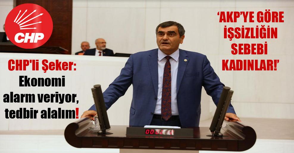 CHP'li Şeker: Ekonomi alarm veriyor, tedbir alalım!