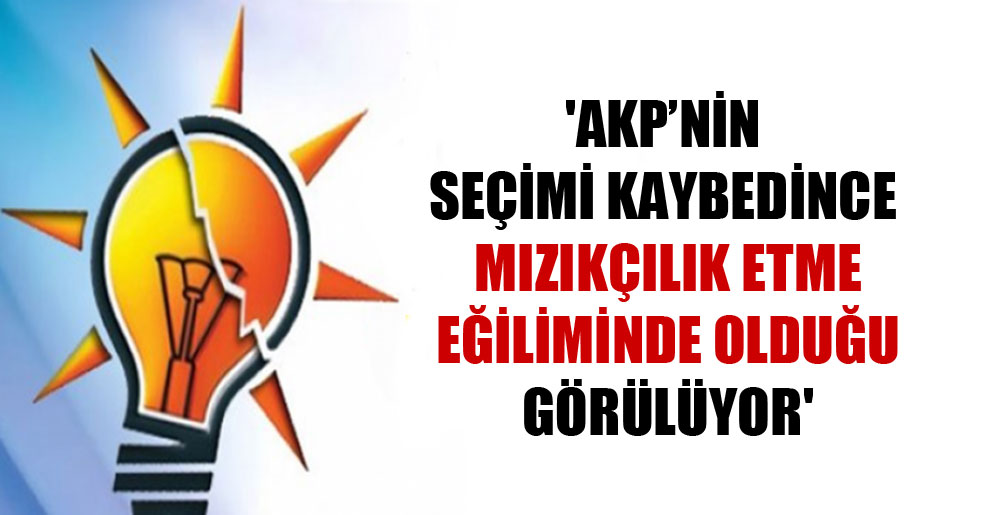 'AKP'nin seçimi kaybedince mızıkçılık etme eğiliminde olduğu görülüyor'