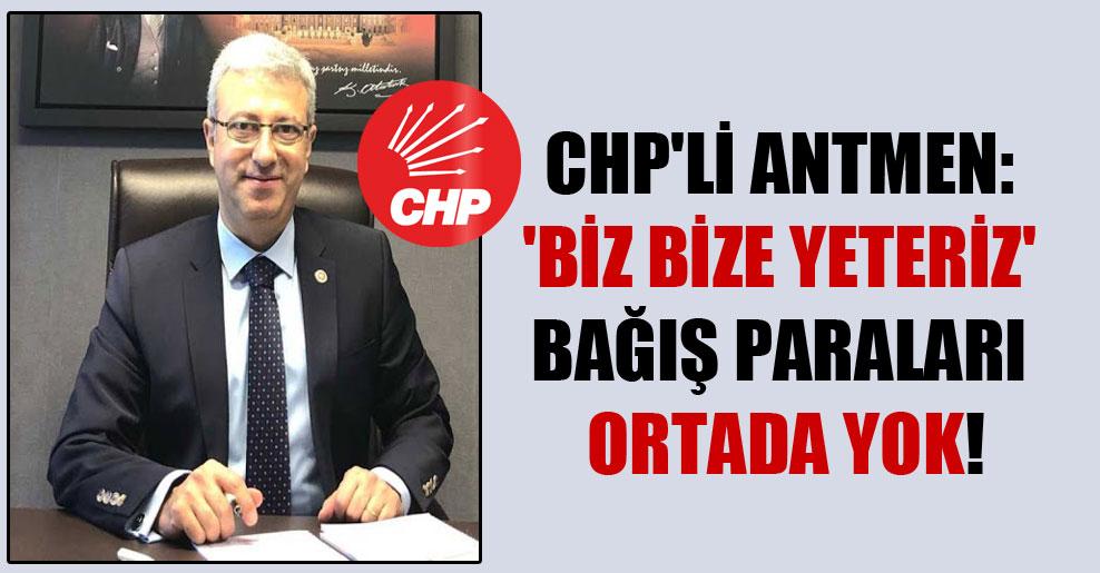 CHP'li Antmen: 'Biz Bize Yeteriz' bağış paraları ortada yok!