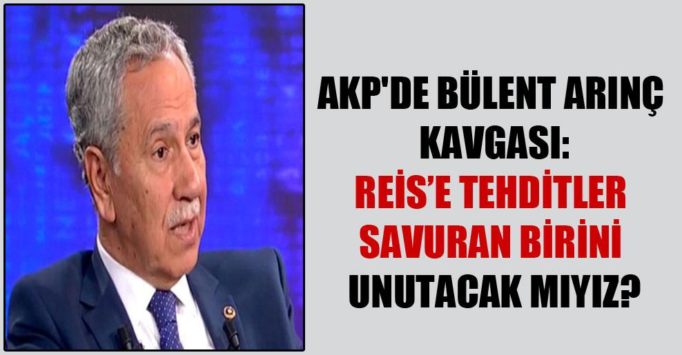AKP'de Bülent Arınç kavgası: Reis'e tehditler savuran birini unutacak mıyız?
