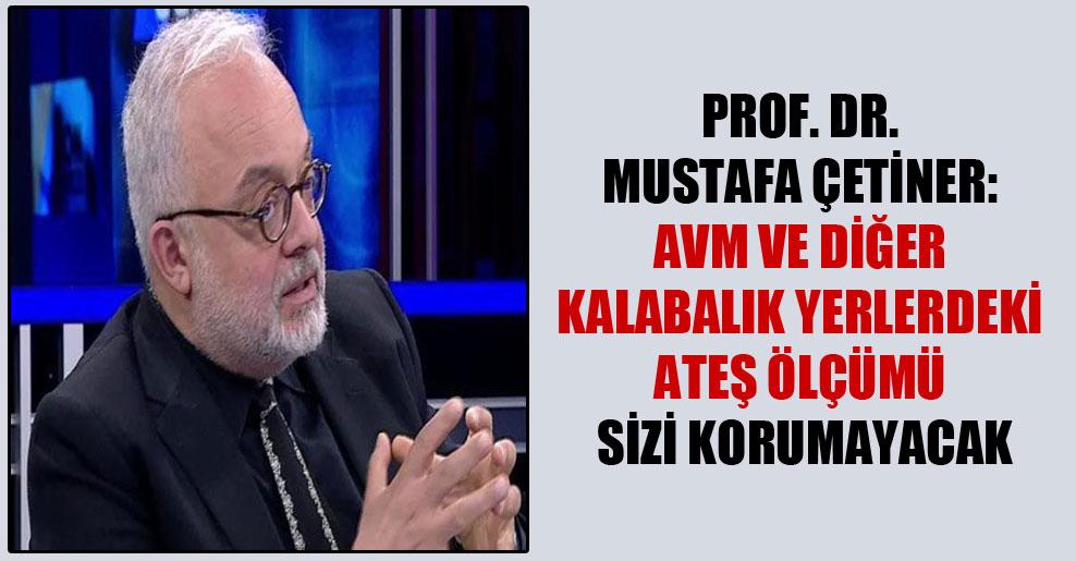 Prof. Dr. Mustafa Çetiner: AVM ve diğer kalabalık yerlerdeki ateş ölçümü sizi korumayacak