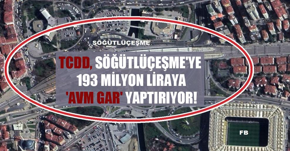 TCDD, Söğütlüçeşme'ye 193 milyon liraya 'AVM Gar' yaptırıyor!
