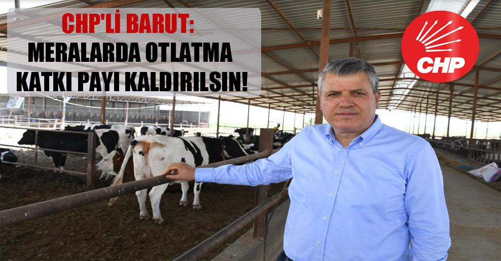 CHP'li Barut: Meralarda otlatma katkı payı kaldırılsın!