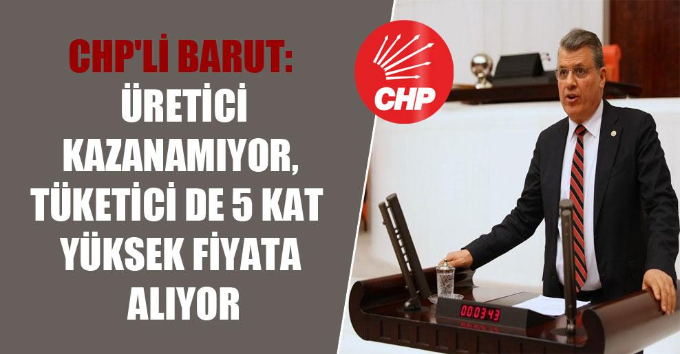 CHP'li Barut: Üretici kazanamıyor, tüketici de 5 kat yüksek fiyata alıyor