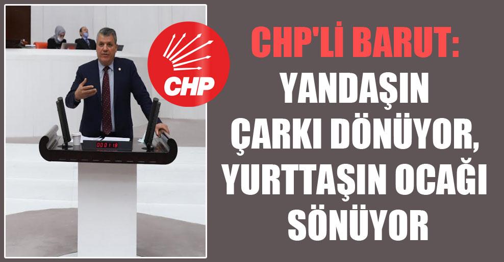 CHP'li Barut: Yandaşın çarkı dönüyor, yurttaşın ocağı sönüyor