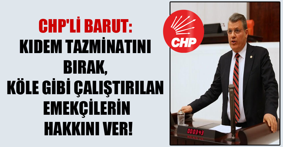 CHP'li Barut: Kıdem tazminatını bırak, köle gibi çalıştırılan emekçilerin hakkını ver!